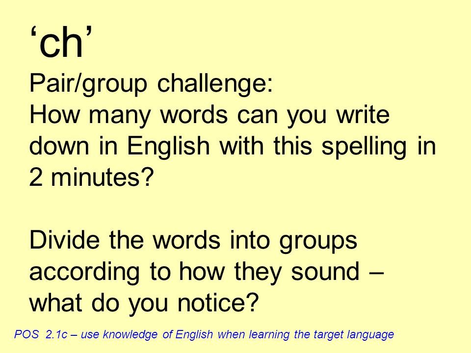 'ch' Pair/group challenge: How many words can you write down in English with this spelling in 2 minutes Divide the words into groups according to how they sound – what do you notice