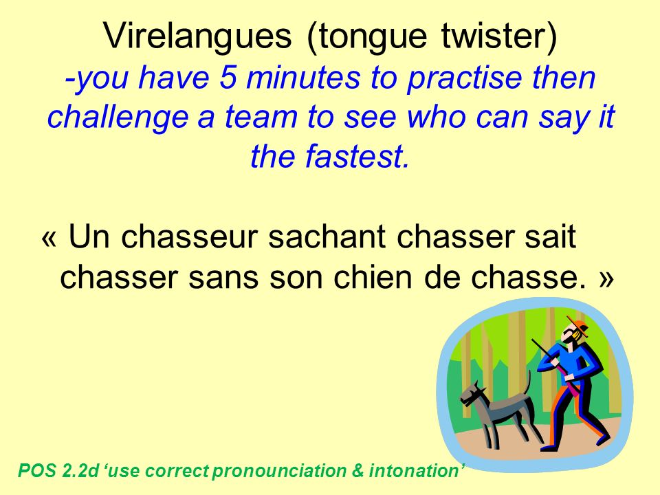 Virelangues (tongue twister) -you have 5 minutes to practise then challenge a team to see who can say it the fastest.