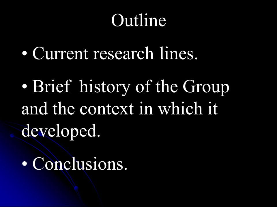 Outline Current research lines. Brief history of the Group and the context in which it developed.