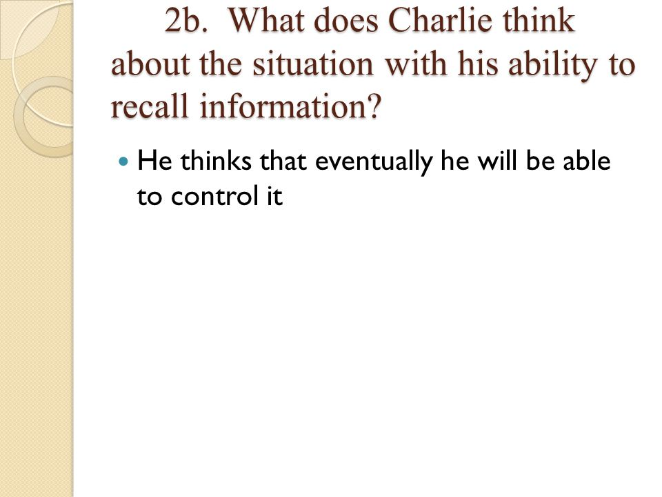 2b. What does Charlie think about the situation with his ability to recall information