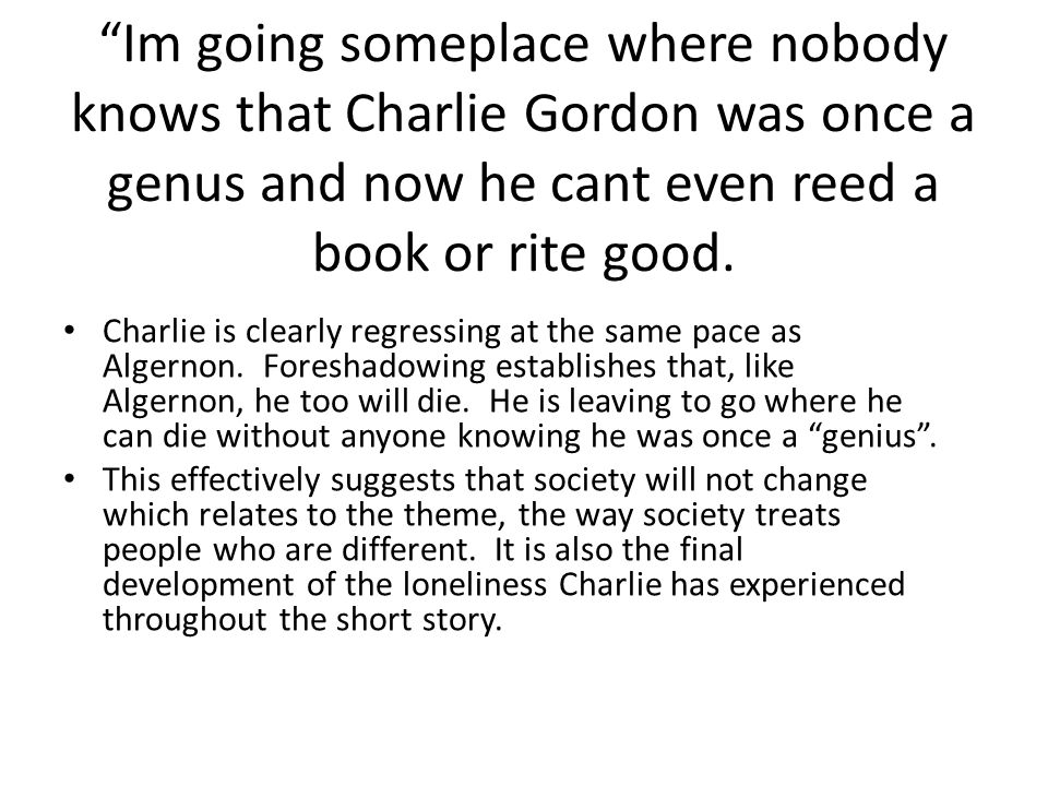 Im going someplace where nobody knows that Charlie Gordon was once a genus and now he cant even reed a book or rite good.