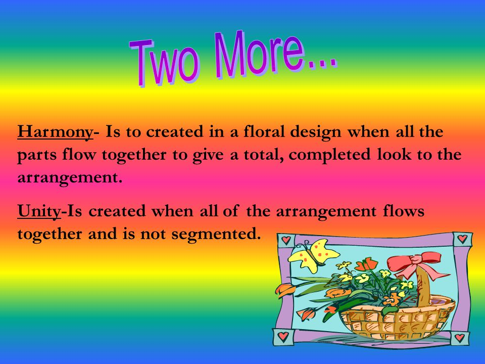 Two More... Harmony- Is to created in a floral design when all the parts flow together to give a total, completed look to the arrangement.