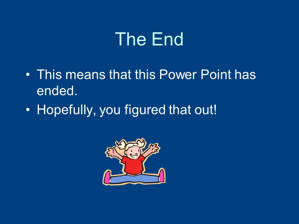 The End This means that this Power Point has ended.