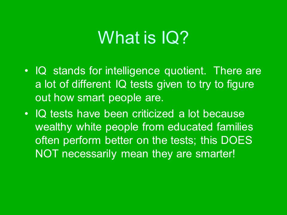 What is IQ IQ stands for intelligence quotient. There are a lot of different IQ tests given to try to figure out how smart people are.