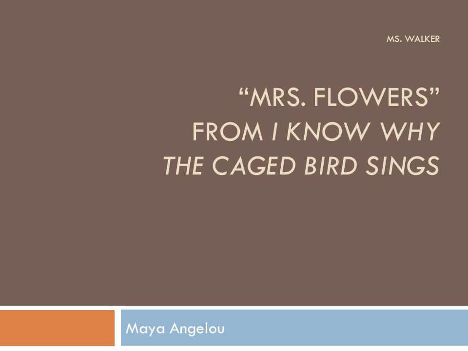 Ms. Walker Mrs. Flowers from I Know Why the Caged Bird Sings