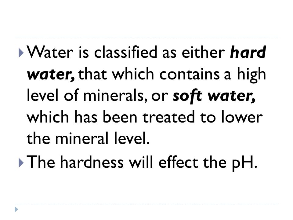 Water is classified as either hard water, that which contains a high level of minerals, or soft water, which has been treated to lower the mineral level.