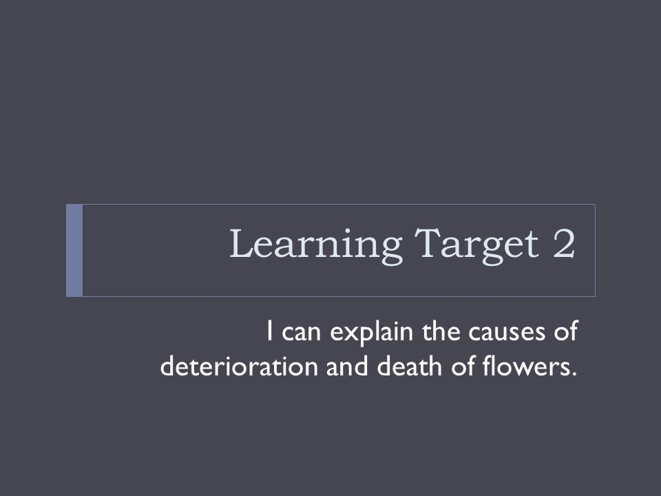 Learning Target 2 I can explain the causes of deterioration and death of flowers.