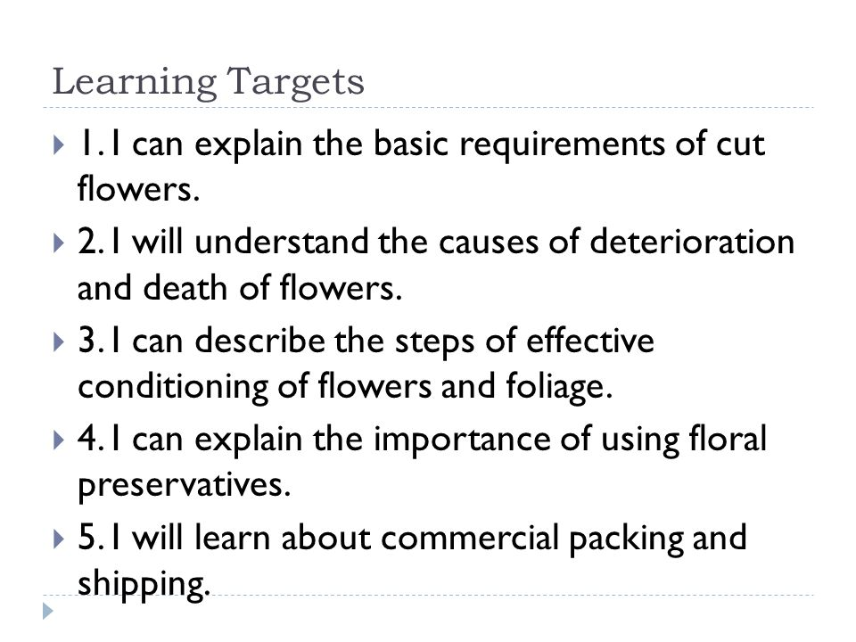 Learning Targets 1. I can explain the basic requirements of cut flowers. 2. I will understand the causes of deterioration and death of flowers.