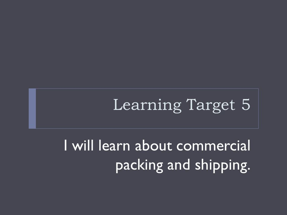 Learning Target 5 I will learn about commercial packing and shipping.