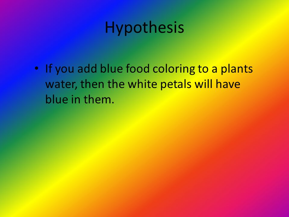 Hypothesis If you add blue food coloring to a plants water, then the white petals will have blue in them.