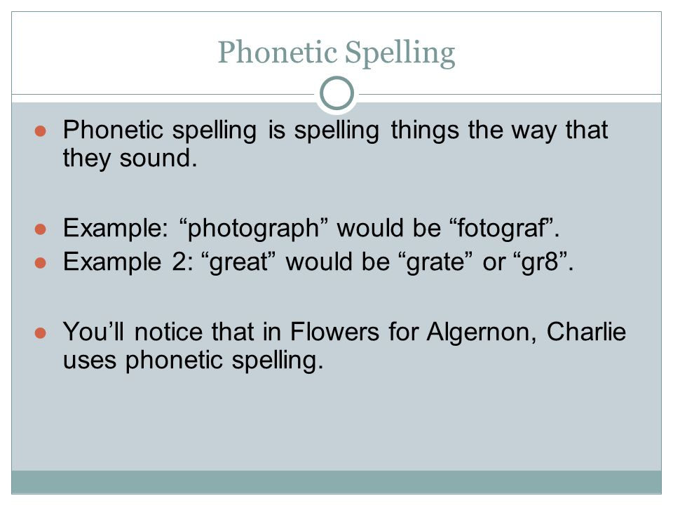 Phonetic Spelling Phonetic spelling is spelling things the way that they sound. Example: photograph would be fotograf .