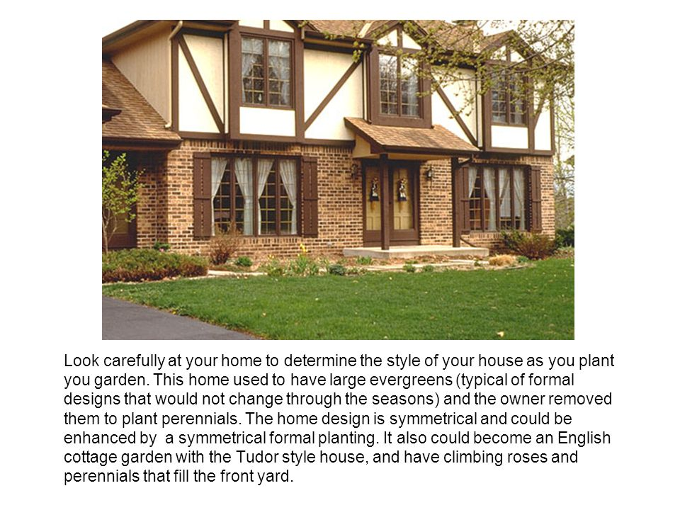 Look carefully at your home to determine the style of your house as you plant you garden.