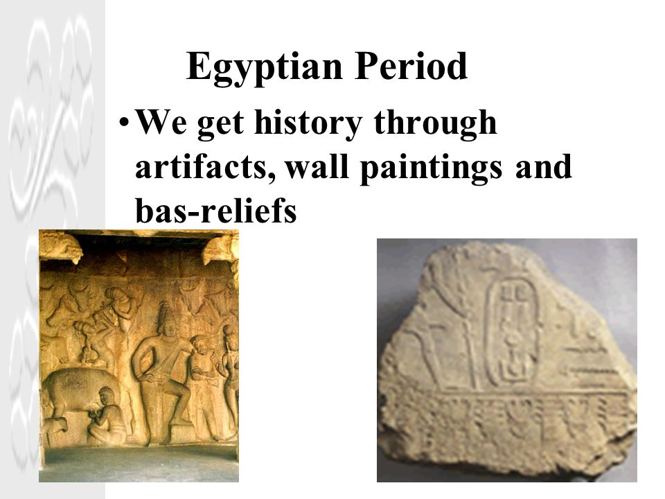 Egyptian Period We get history through artifacts, wall paintings and bas-reliefs