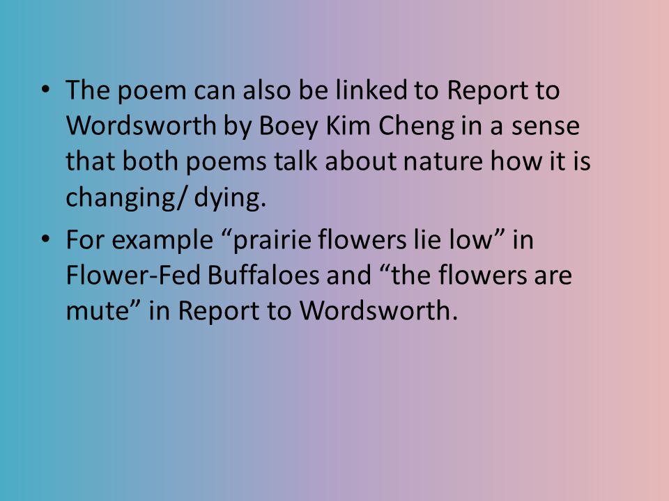 The poem can also be linked to Report to Wordsworth by Boey Kim Cheng in a sense that both poems talk about nature how it is changing/ dying.