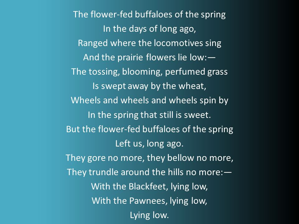 The flower-fed buffaloes of the spring In the days of long ago, Ranged where the locomotives sing And the prairie flowers lie low:— The tossing, blooming, perfumed grass Is swept away by the wheat, Wheels and wheels and wheels spin by In the spring that still is sweet.