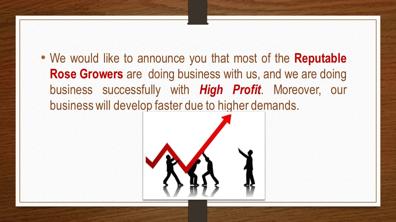 We would like to announce you that most of the Reputable Rose Growers are doing business with us, and we are doing business successfully with High Profit.