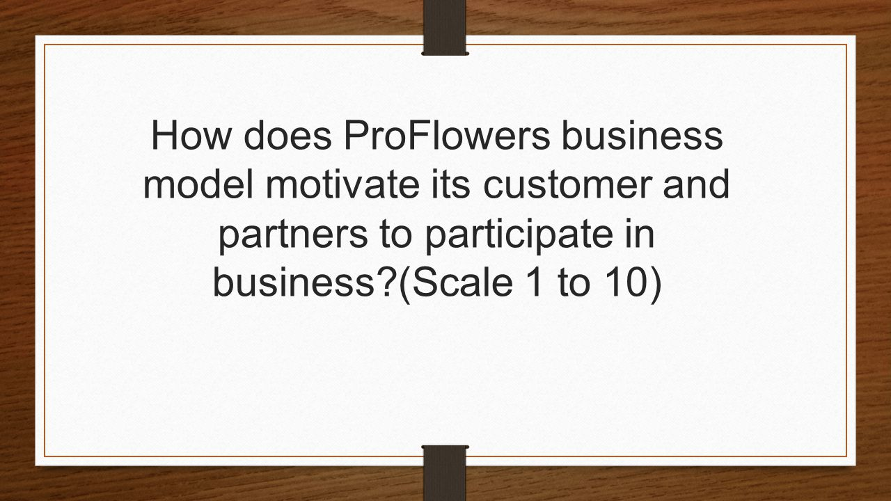 How does ProFlowers business model motivate its customer and partners to participate in business (Scale 1 to 10)