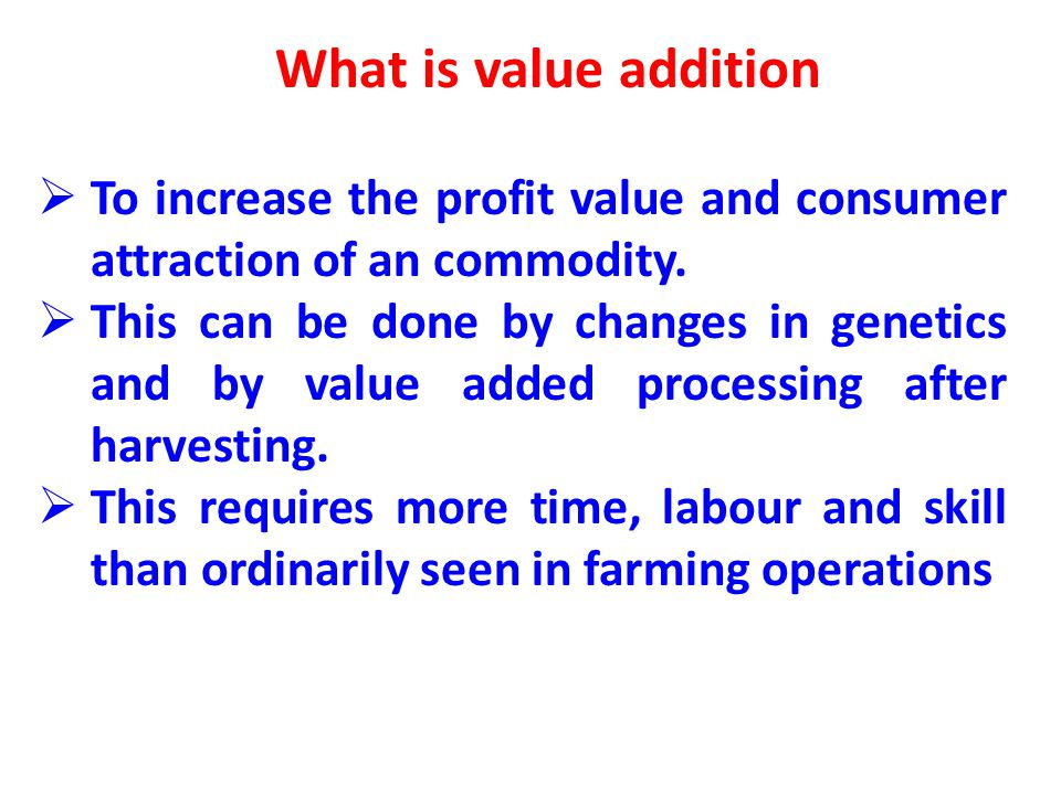 What is value addition To increase the profit value and consumer attraction of an commodity.