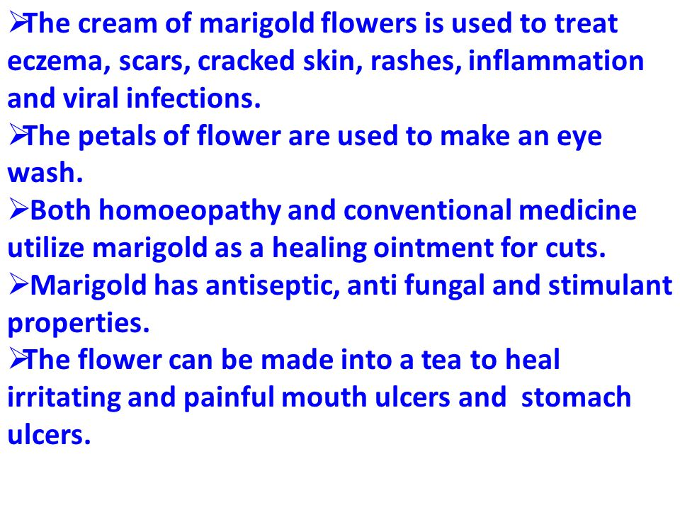 The cream of marigold flowers is used to treat eczema, scars, cracked skin, rashes, inflammation and viral infections.