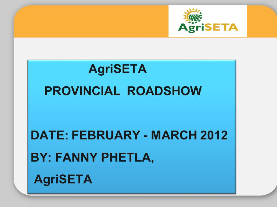AgriSETA PROVINCIAL ROADSHOW DATE: FEBRUARY - MARCH 2012 BY: FANNY PHETLA,