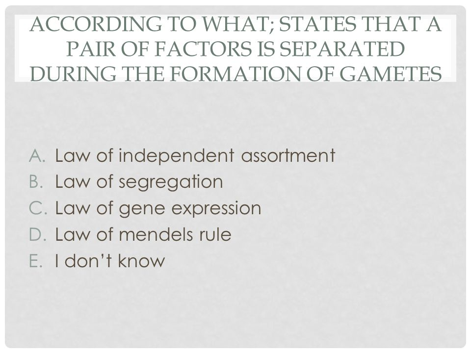 According to what; states that a pair of factors is separated during the formation of gametes