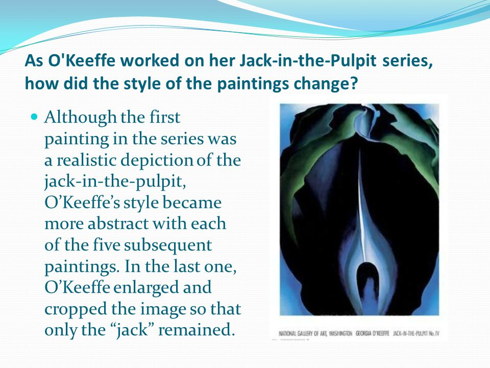 As O Keeffe worked on her Jack-in-the-Pulpit series, how did the style of the paintings change