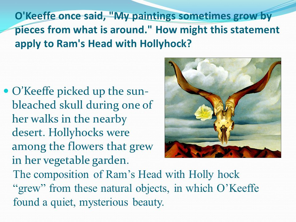 O Keeffe once said, My paintings sometimes grow by pieces from what is around. How might this statement apply to Ram s Head with Hollyhock