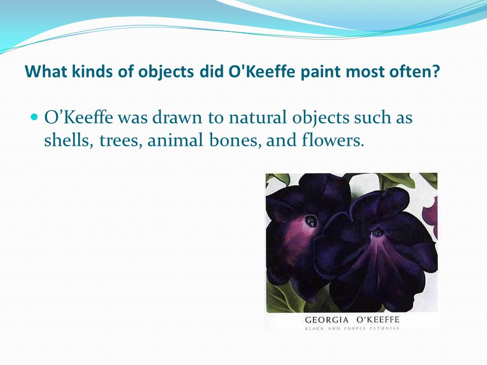 What kinds of objects did O Keeffe paint most often