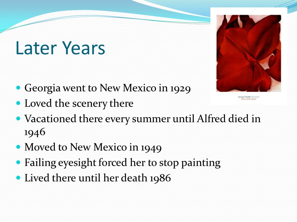 Later Years Georgia went to New Mexico in 1929 Loved the scenery there