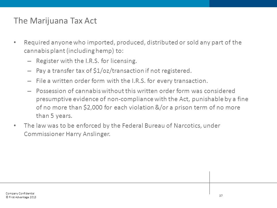 The Marijuana Tax Act Required anyone who imported, produced, distributed or sold any part of the cannabis plant (including hemp) to: