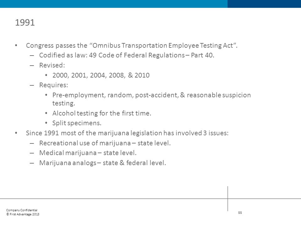 1991 Congress passes the Omnibus Transportation Employee Testing Act . Codified as law: 49 Code of Federal Regulations – Part 40.