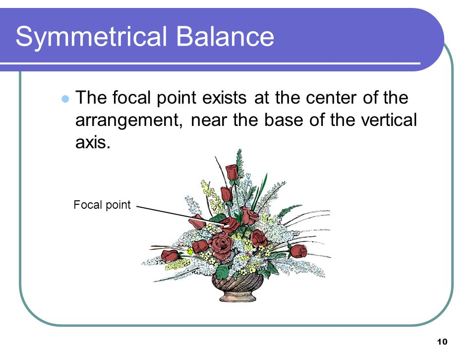 Symmetrical Balance The focal point exists at the center of the arrangement, near the base of the vertical axis.