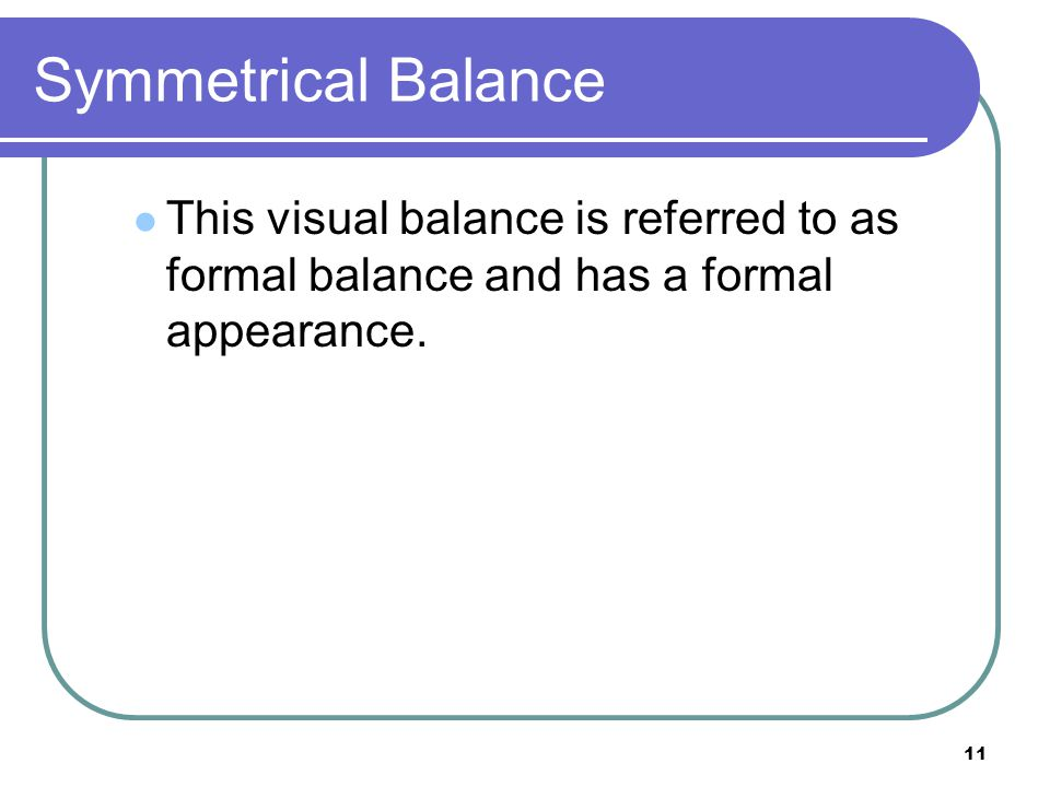 Symmetrical Balance This visual balance is referred to as formal balance and has a formal appearance.