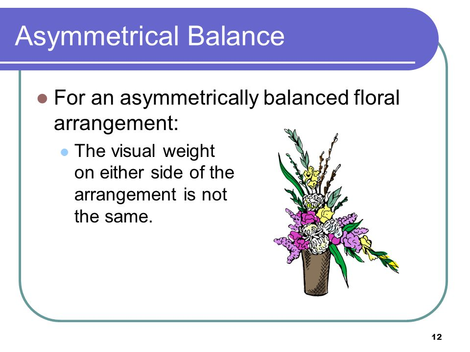 Asymmetrical Balance For an asymmetrically balanced floral arrangement: The visual weight on either side of the arrangement is not the same.