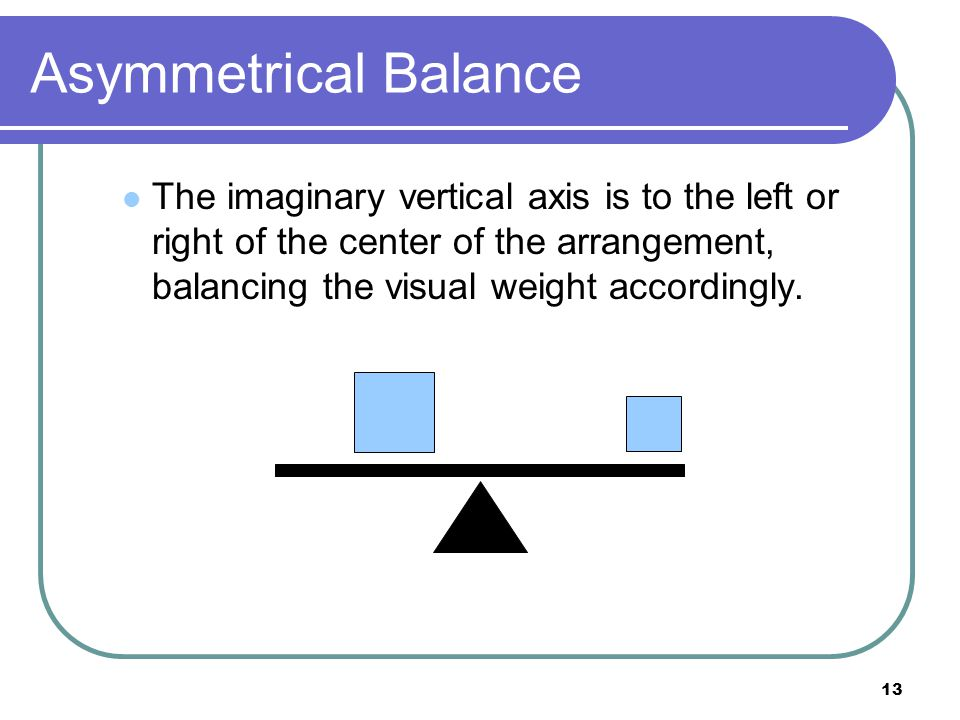 Asymmetrical Balance The imaginary vertical axis is to the left or right of the center of the arrangement, balancing the visual weight accordingly.