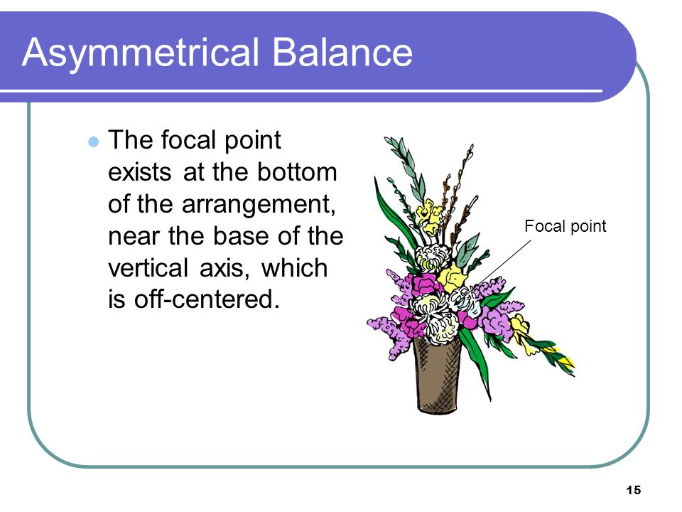 Asymmetrical Balance The focal point exists at the bottom of the arrangement, near the base of the vertical axis, which is off-centered.