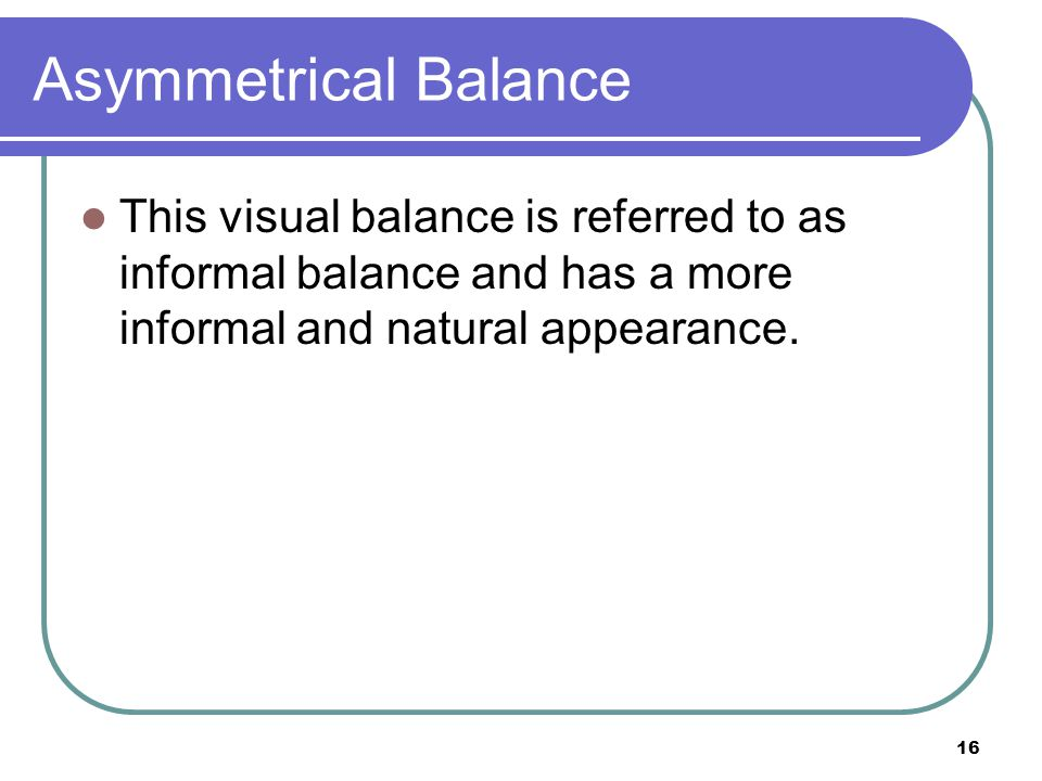 Asymmetrical Balance This visual balance is referred to as informal balance and has a more informal and natural appearance.