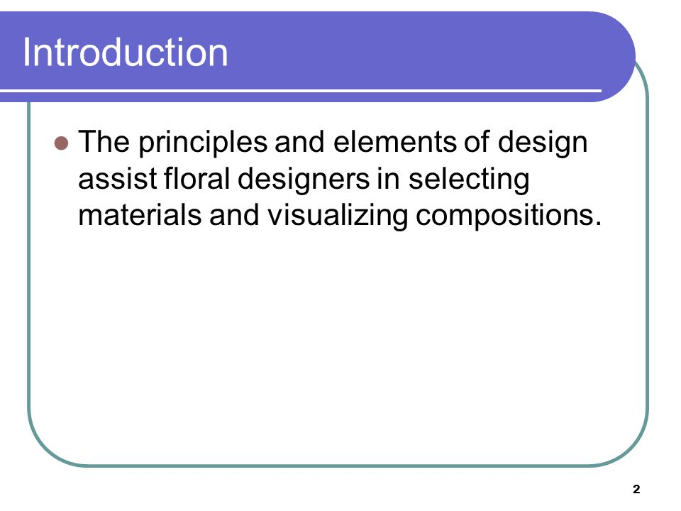 Introduction The principles and elements of design assist floral designers in selecting materials and visualizing compositions.