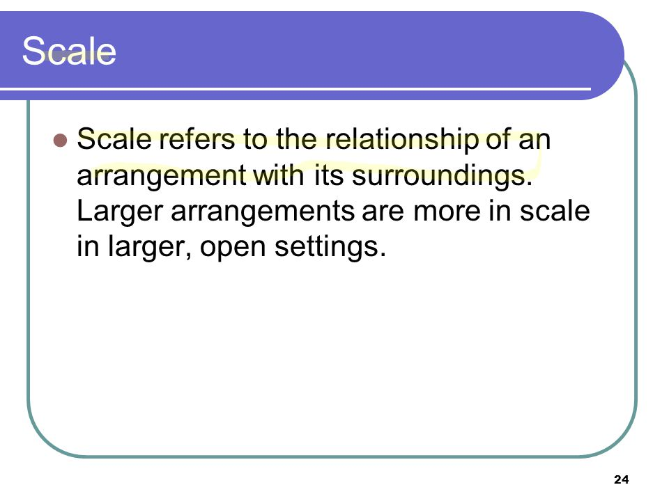 Scale Scale refers to the relationship of an arrangement with its surroundings.
