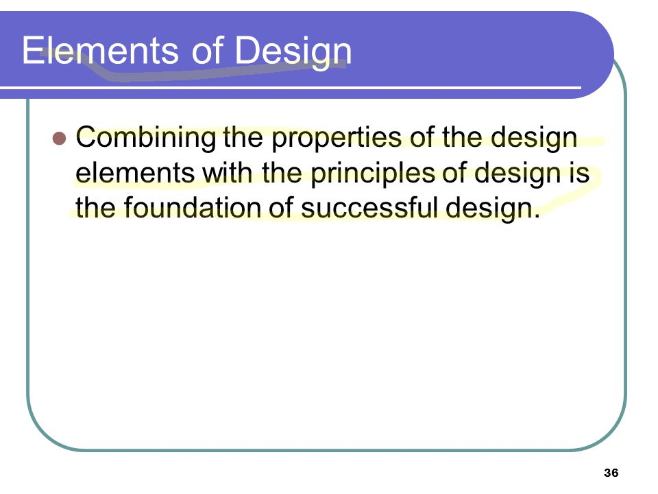 Elements of Design Combining the properties of the design elements with the principles of design is the foundation of successful design.