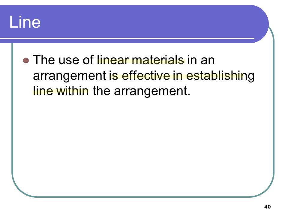 Line The use of linear materials in an arrangement is effective in establishing line within the arrangement.