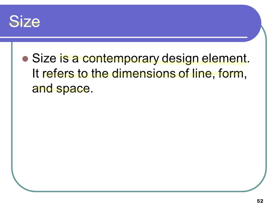 Size Size is a contemporary design element. It refers to the dimensions of line, form, and space.