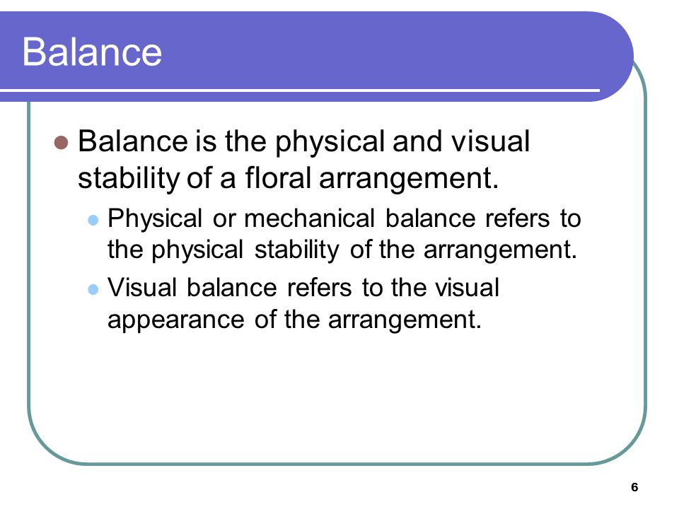 Balance Balance is the physical and visual stability of a floral arrangement.
