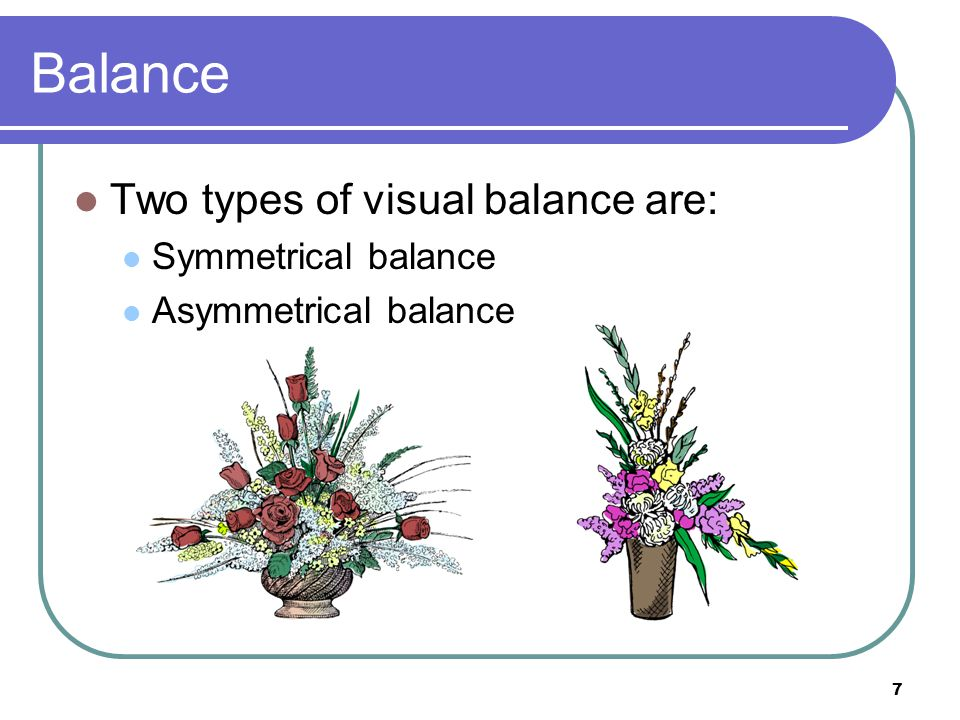 Balance Two types of visual balance are: Symmetrical balance