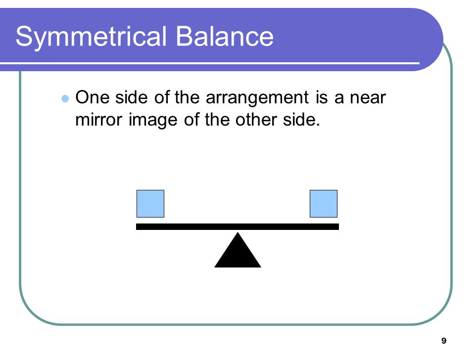 Symmetrical Balance One side of the arrangement is a near mirror image of the other side.