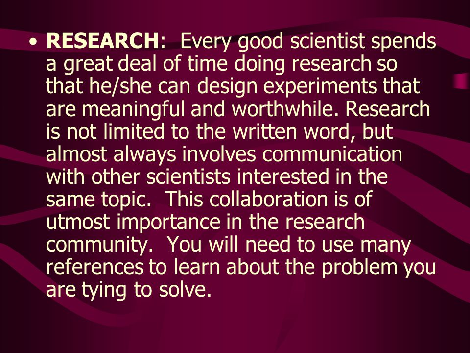 RESEARCH: Every good scientist spends a great deal of time doing research so that he/she can design experiments that are meaningful and worthwhile.