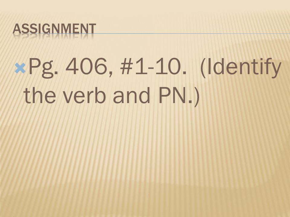 Pg. 406, #1-10. (Identify the verb and PN.)