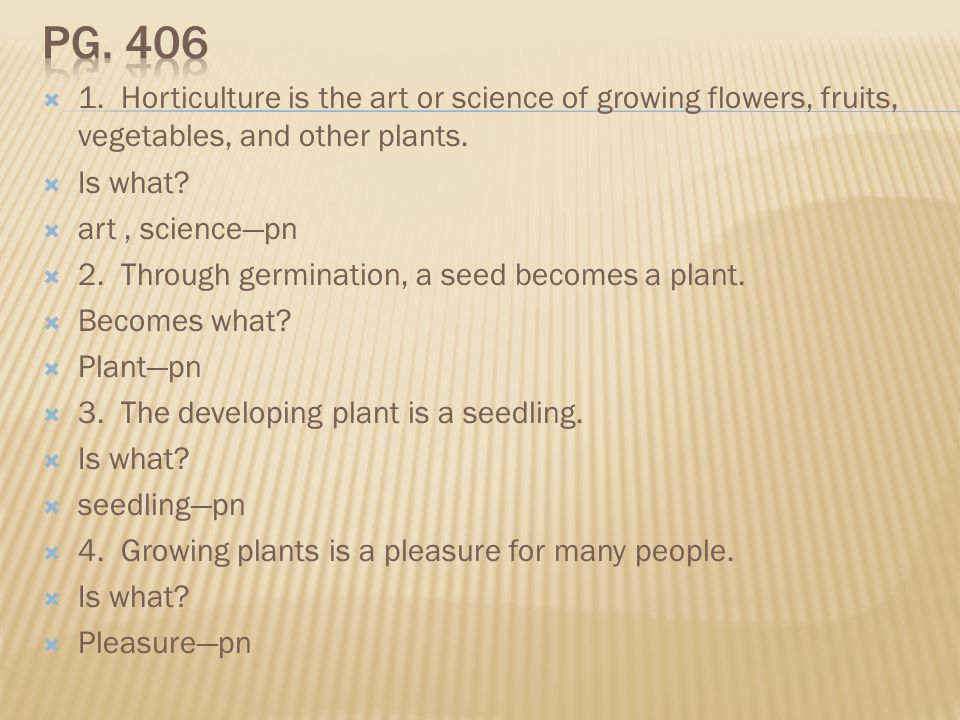 Pg. 406 1. Horticulture is the art or science of growing flowers, fruits, vegetables, and other plants.