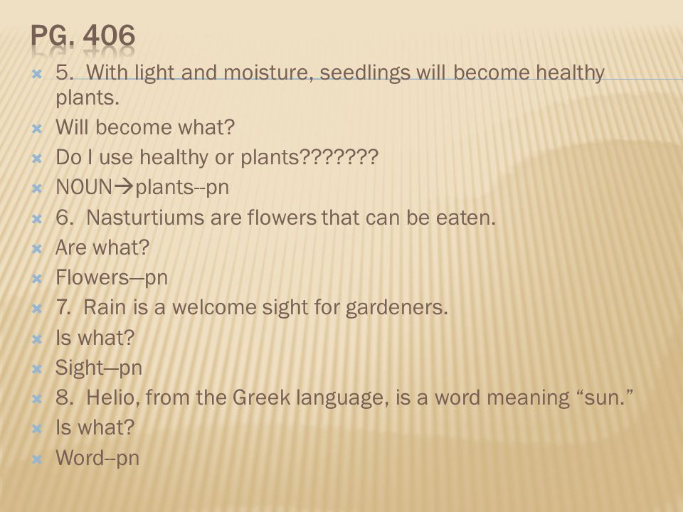 Pg. 406 5. With light and moisture, seedlings will become healthy plants. Will become what Do I use healthy or plants