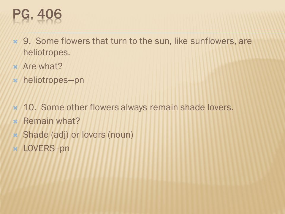Pg. 406 9. Some flowers that turn to the sun, like sunflowers, are heliotropes. Are what heliotropes—pn.